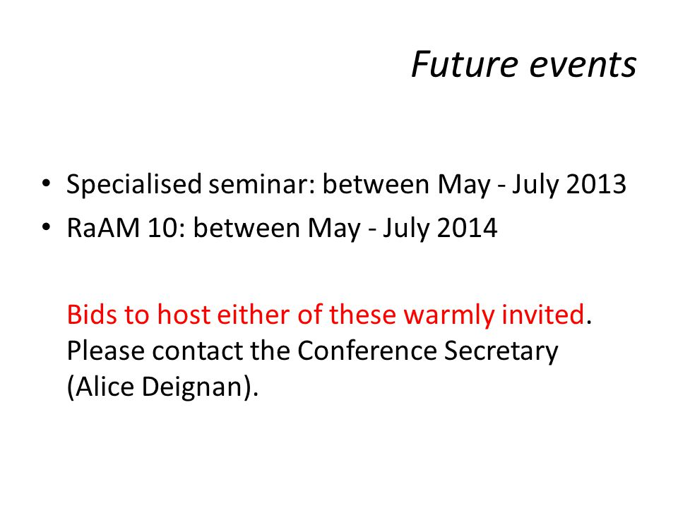 Future events Specialised seminar: between May - July 2013 RaAM 10: between May - July 2014 Bids to host either of these warmly invited.