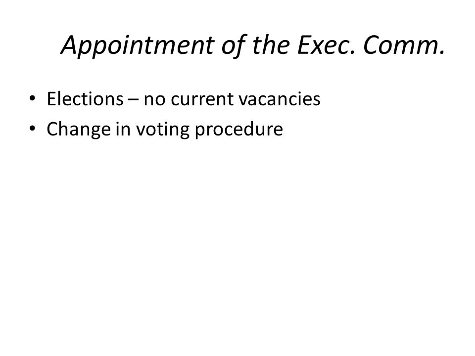 Appointment of the Exec. Comm. Elections – no current vacancies Change in voting procedure