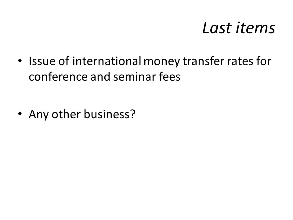 Last items Issue of international money transfer rates for conference and seminar fees Any other business
