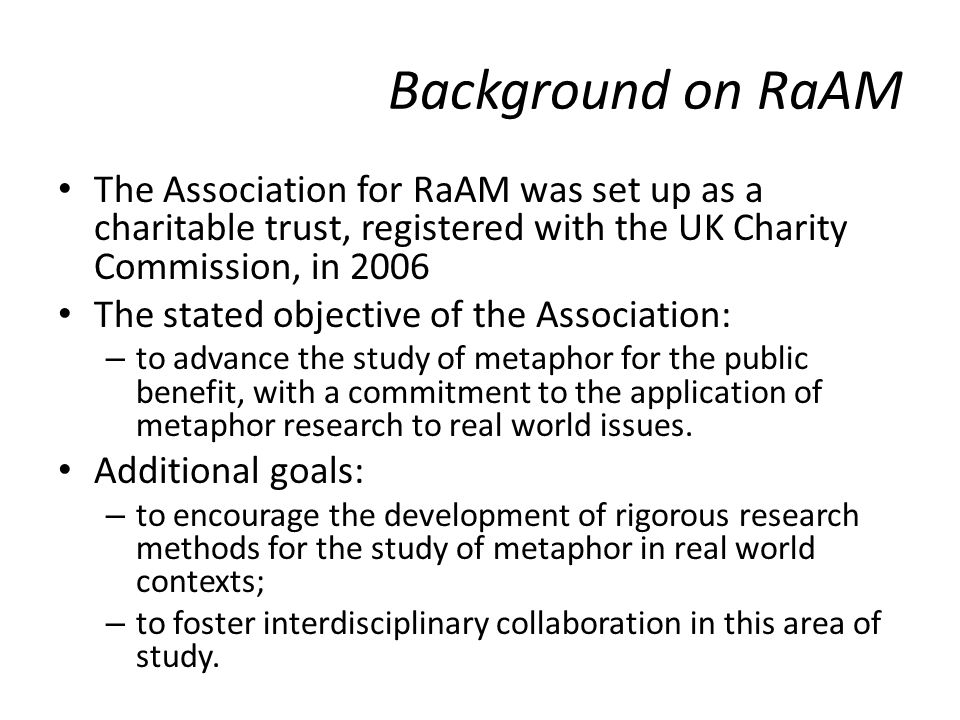 Background on RaAM The Association for RaAM was set up as a charitable trust, registered with the UK Charity Commission, in 2006 The stated objective of the Association: – to advance the study of metaphor for the public benefit, with a commitment to the application of metaphor research to real world issues.