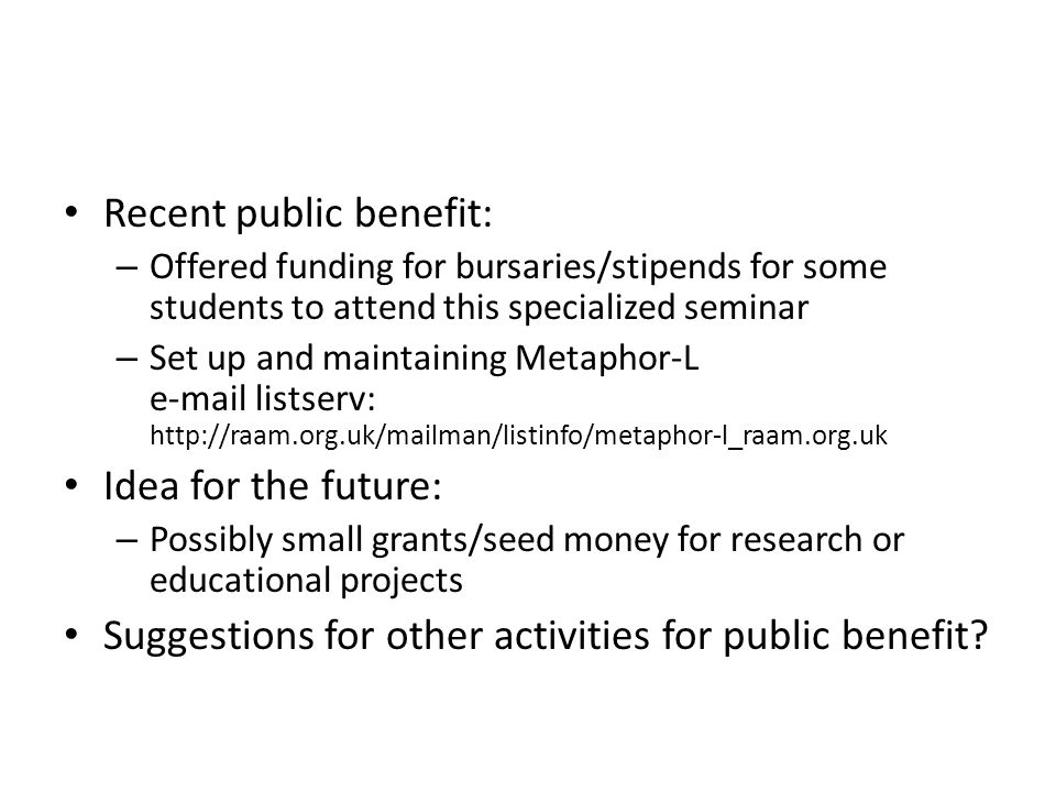Recent public benefit: – Offered funding for bursaries/stipends for some students to attend this specialized seminar – Set up and maintaining Metaphor-L e-mail listserv: http://raam.org.uk/mailman/listinfo/metaphor-l_raam.org.uk Idea for the future: – Possibly small grants/seed money for research or educational projects Suggestions for other activities for public benefit