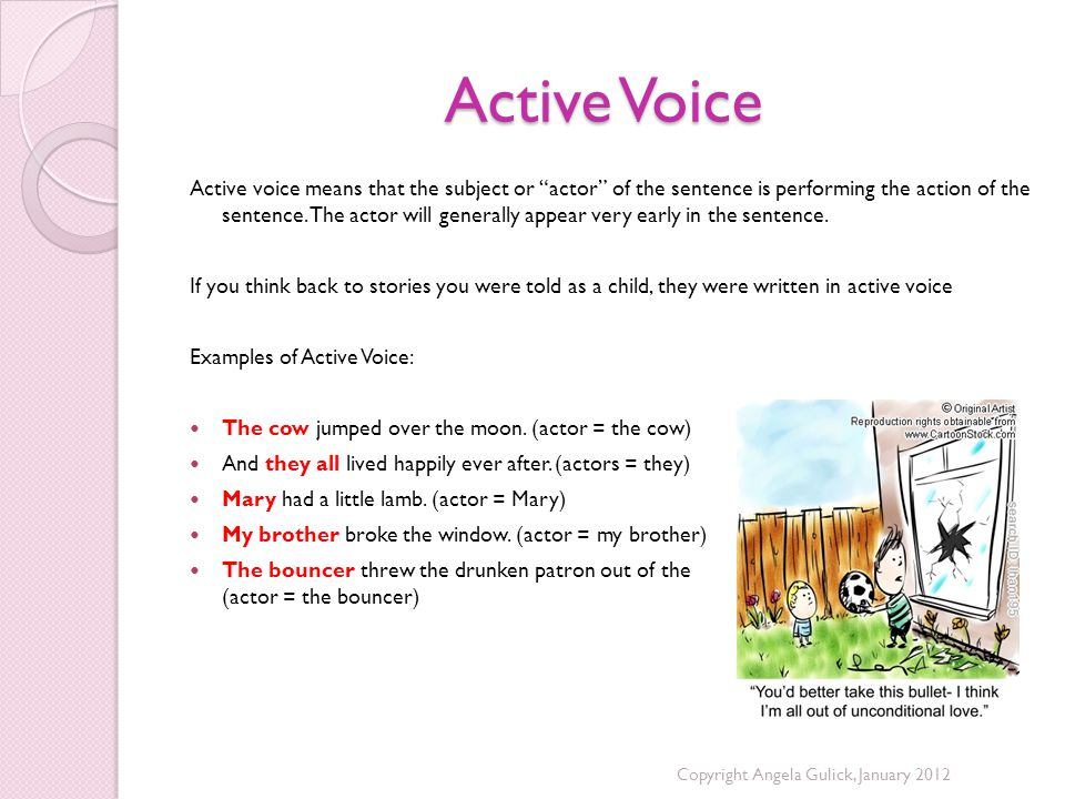 Active Voice Active voice means that the subject or actor of the sentence is performing the action of the sentence.
