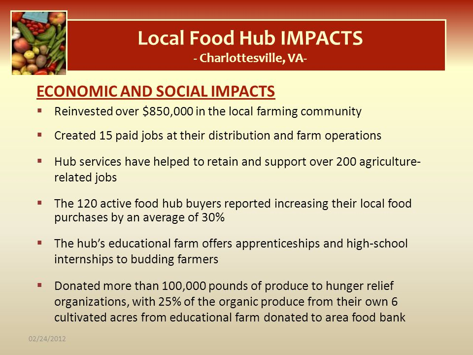 Local Food Hub IMPACTS - Charlottesville, VA- ECONOMIC AND SOCIAL IMPACTS Reinvested over $850,000 in the local farming community Created 15 paid jobs