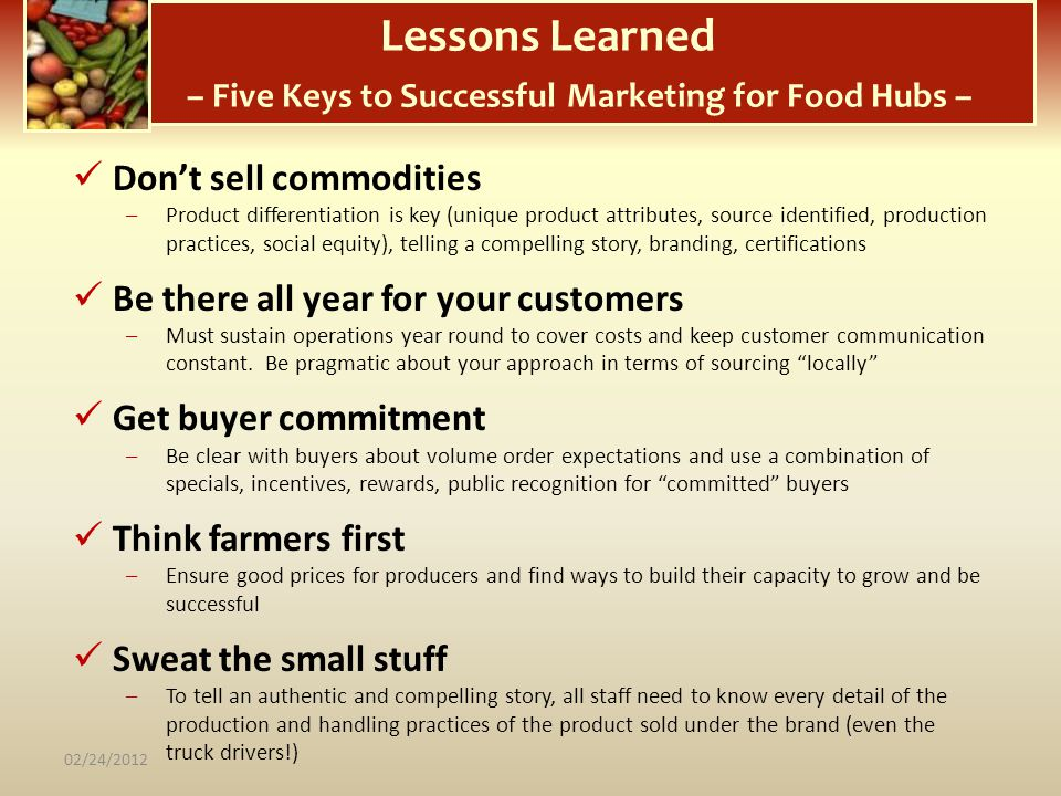 Lessons Learned – Five Keys to Successful Marketing for Food Hubs – Dont sell commodities –Product differentiation is key (unique product attributes,