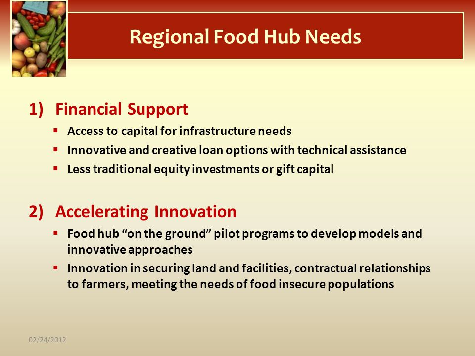 Regional Food Hub Needs 1)Financial Support Access to capital for infrastructure needs Innovative and creative loan options with technical assistance