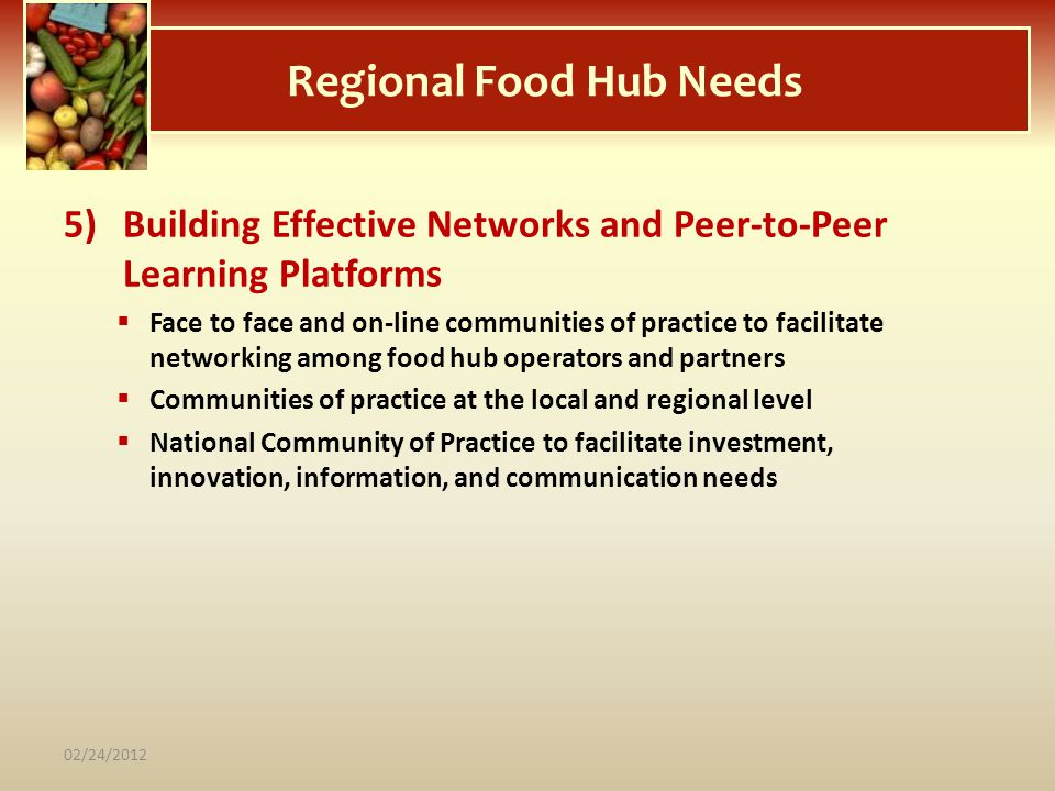 Regional Food Hub Needs 5)Building Effective Networks and Peer-to-Peer Learning Platforms Face to face and on-line communities of practice to facilita