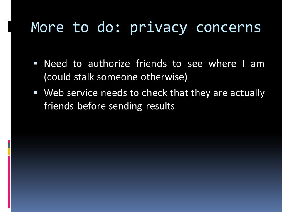 More to do: privacy concerns Need to authorize friends to see where I am (could stalk someone otherwise) Web service needs to check that they are actu