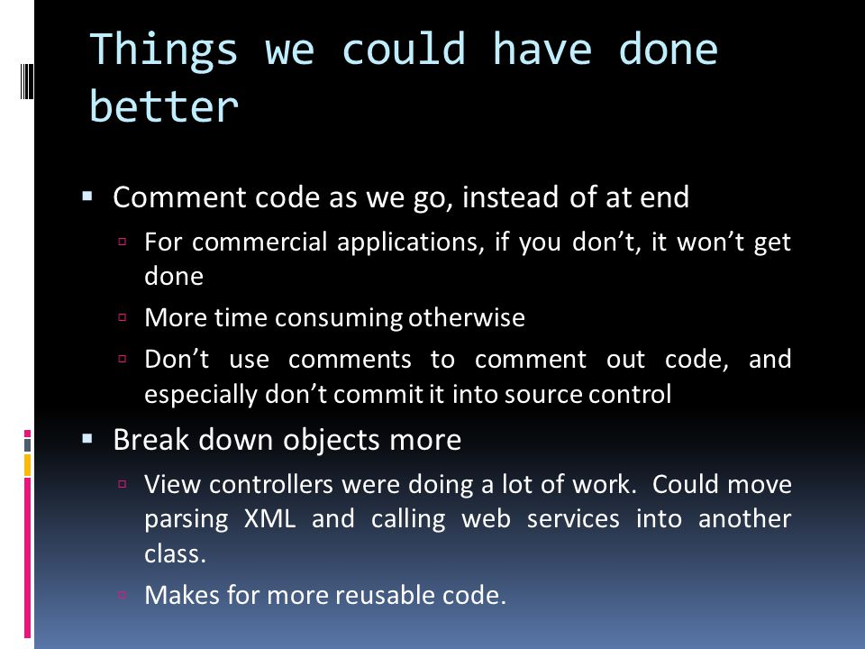 Things we could have done better Comment code as we go, instead of at end For commercial applications, if you dont, it wont get done More time consumi
