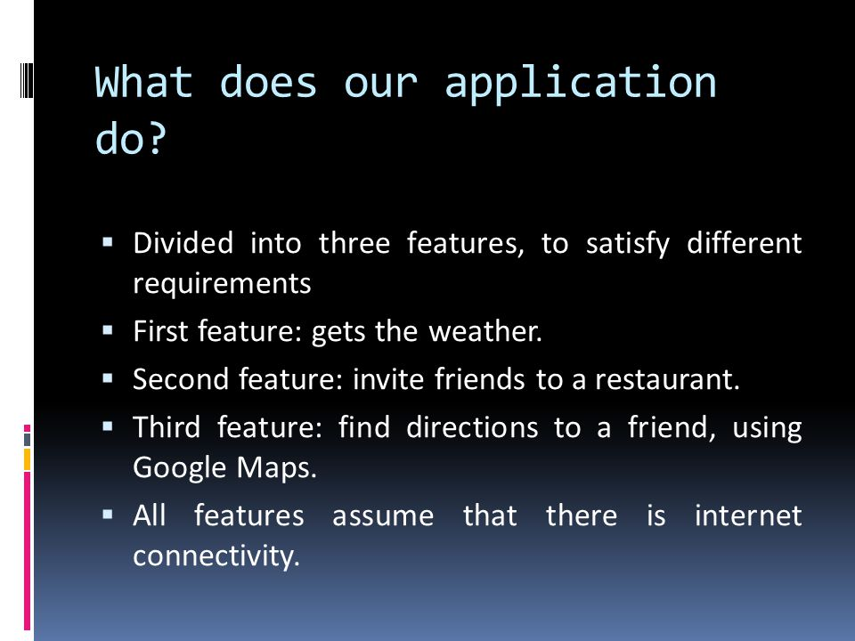 What does our application do? Divided into three features, to satisfy different requirements First feature: gets the weather. Second feature: invite f