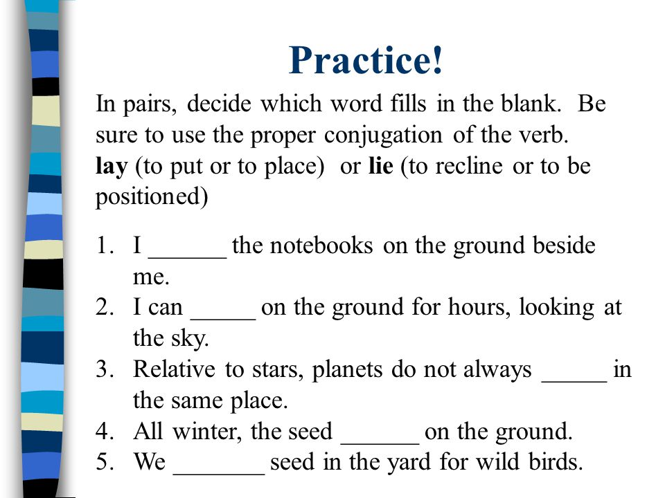 Practice! In pairs, decide which word fills in the blank. Be sure to use the proper conjugation of the verb. lay (to put or to place) or lie (to recli