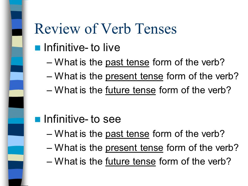 Review of Verb Tenses Infinitive- to live –What is the past tense form of the verb? –What is the present tense form of the verb? –What is the future t