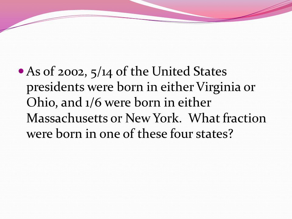 As of 2002, 5/14 of the United States presidents were born in either Virginia or Ohio, and 1/6 were born in either Massachusetts or New York. What fra