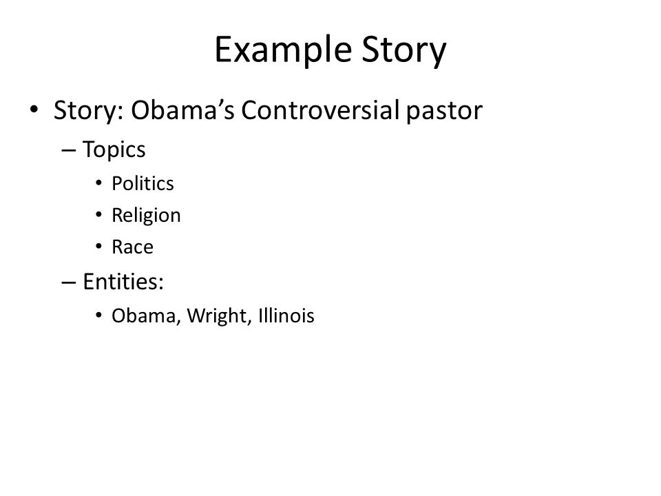 Example Story Story: Obamas Controversial pastor – Topics Politics Religion Race – Entities: Obama, Wright, Illinois