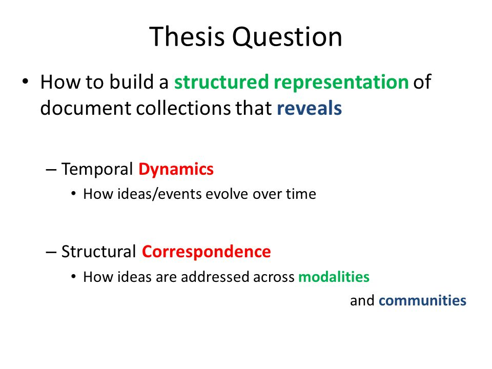 Thesis Question How to build a structured representation of document collections that reveals – Temporal Dynamics How ideas/events evolve over time – Structural Correspondence How ideas are addressed across modalities and communities