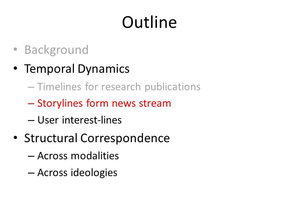 Outline Background Temporal Dynamics – Timelines for research publications – Storylines form news stream – User interest-lines Structural Correspondence – Across modalities – Across ideologies