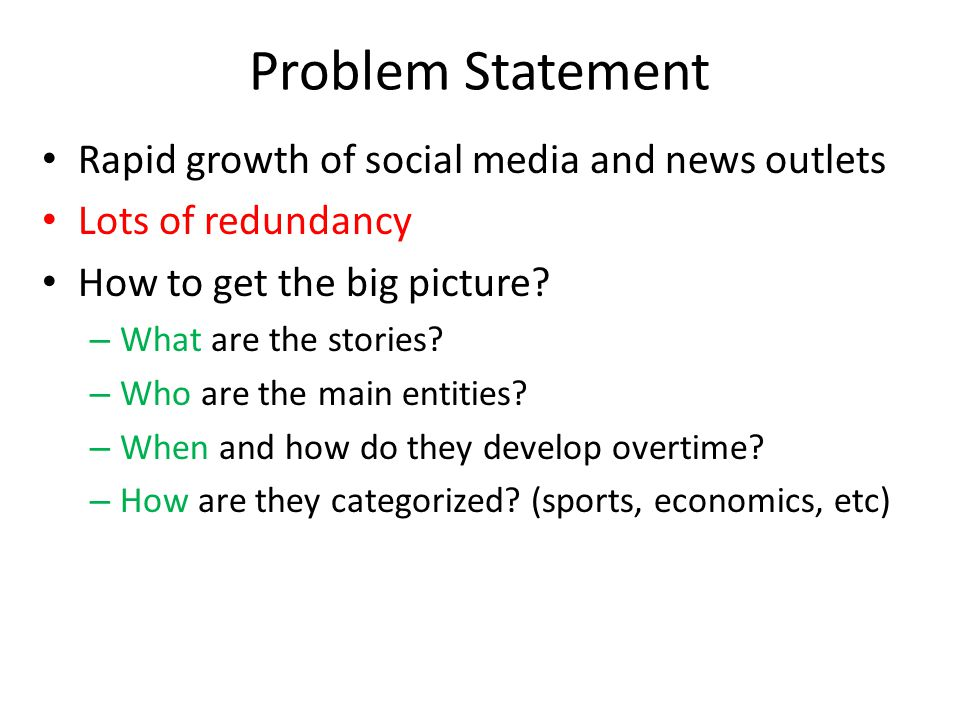 Problem Statement Rapid growth of social media and news outlets Lots of redundancy How to get the big picture.