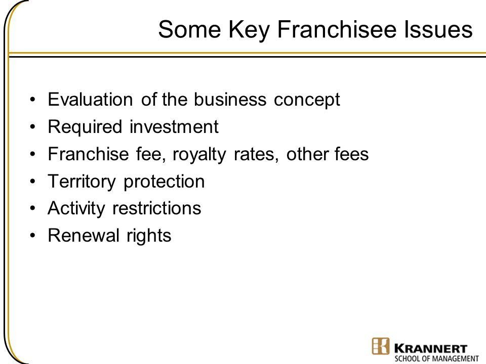 Some Key Franchisee Issues Evaluation of the business concept Required investment Franchise fee, royalty rates, other fees Territory protection Activity restrictions Renewal rights