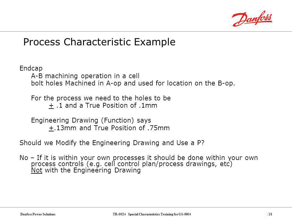 TR-0024 Special Characteristics Training for GS-0004Danfoss Power Solutions| 18 Endcap A-B machining operation in a cell bolt holes Machined in A-op a