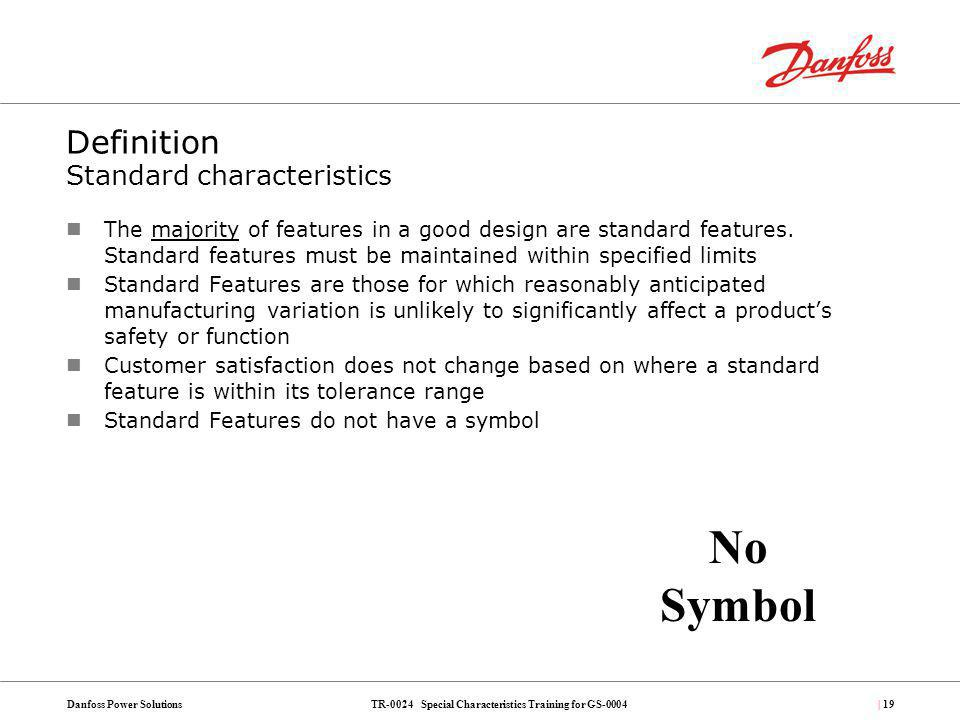 TR-0024 Special Characteristics Training for GS-0004Danfoss Power Solutions| 19 Definition Standard characteristics The majority of features in a good