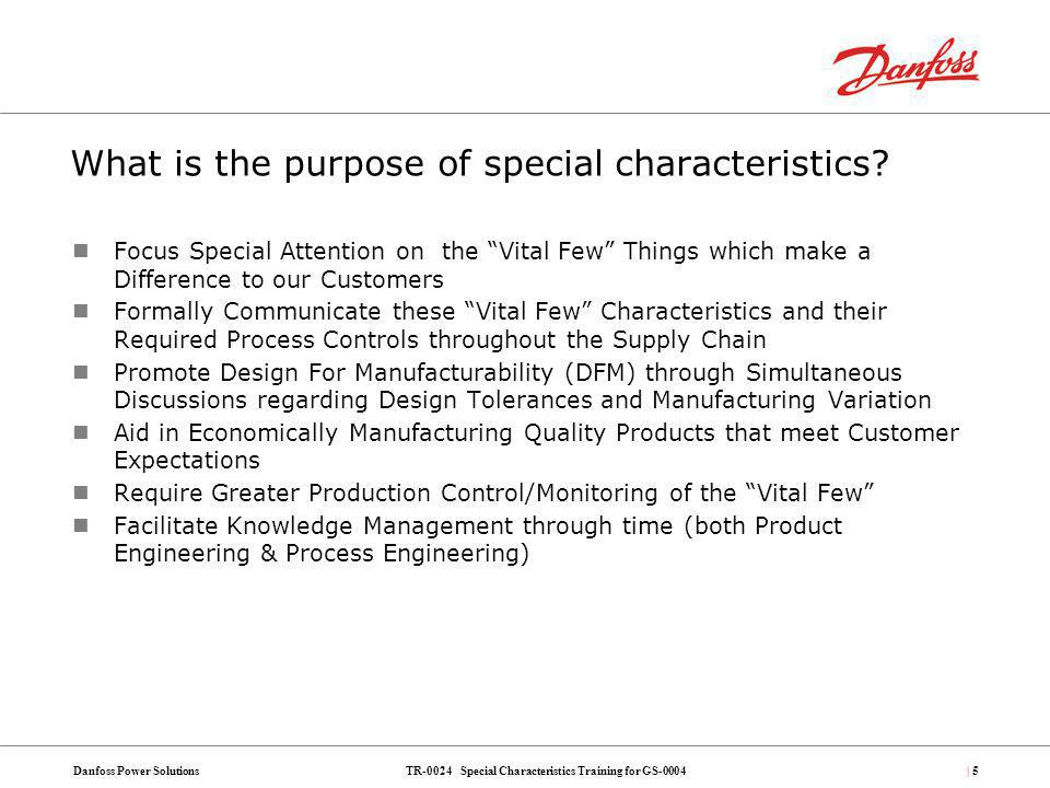 TR-0024 Special Characteristics Training for GS-0004Danfoss Power Solutions| 66 A: Yes, Absolutely but it may not be possible in all cases As part of the approval process for Ss We do recommend an escalation Process for the S approval through Director of Engineering in each BA before adding an S to the drawing Q4: Why are Ss allowed.
