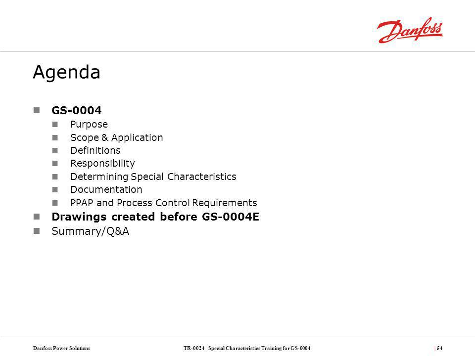 TR-0024 Special Characteristics Training for GS-0004Danfoss Power Solutions| 54 Agenda GS-0004 Purpose Scope & Application Definitions Responsibility