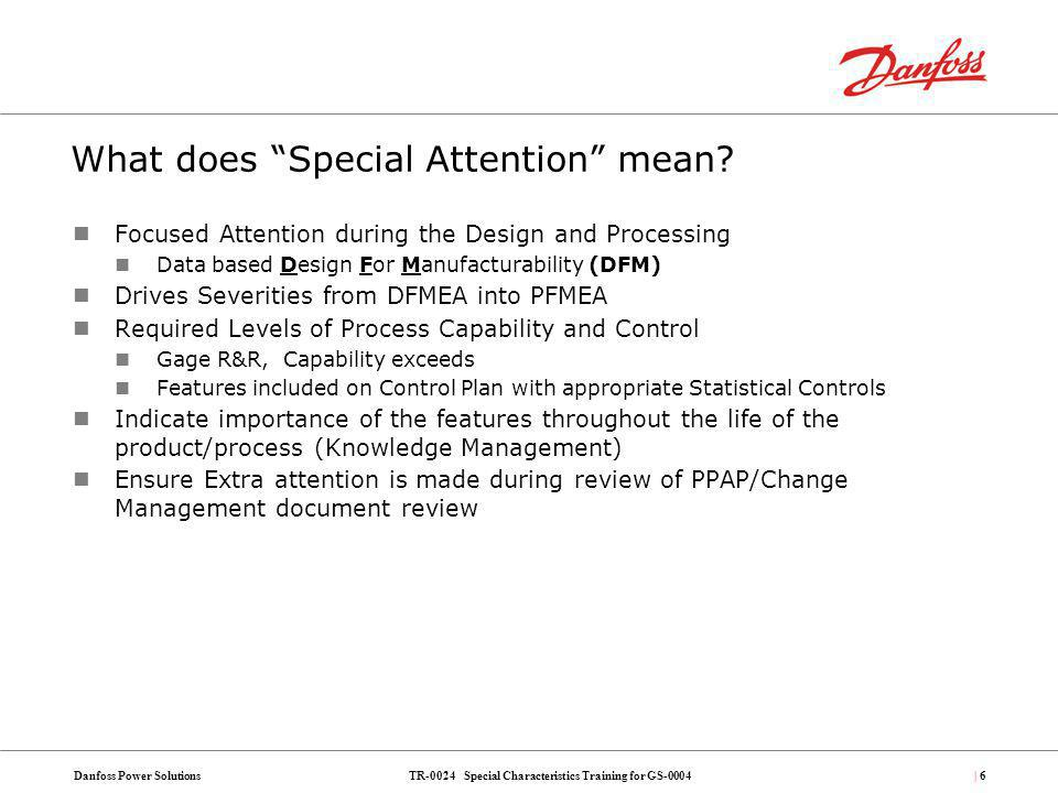 TR-0024 Special Characteristics Training for GS-0004Danfoss Power Solutions| 127 Predicting normally expected (Long Term) variation Long Term Variation = f (,, ) How Well We See Gauge R&R (GS 0010) How Repeatable Short Term Capability Study (GS 0007) How We Control & Adjust Control Plan (GS 0012) Variation which should be expected produced by the process operating under control.