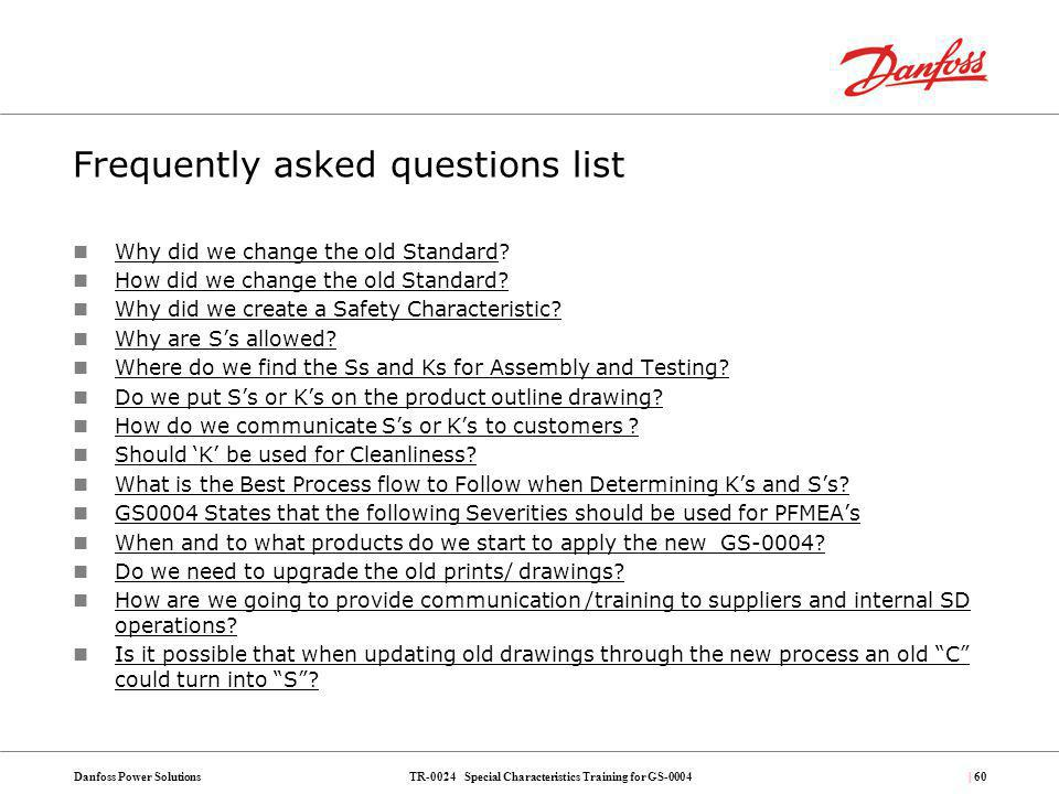 TR-0024 Special Characteristics Training for GS-0004Danfoss Power Solutions| 60 Frequently asked questions list Why did we change the old Standard? Wh