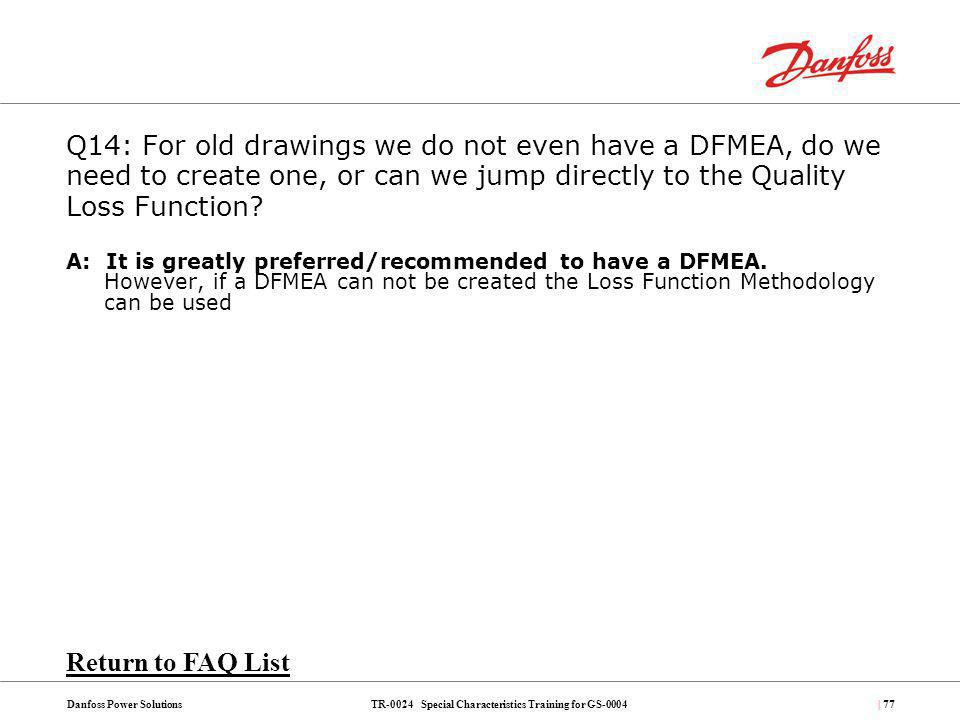 TR-0024 Special Characteristics Training for GS-0004Danfoss Power Solutions| 77 Q14: For old drawings we do not even have a DFMEA, do we need to creat