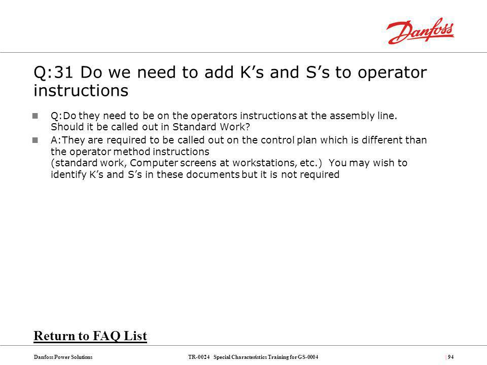 TR-0024 Special Characteristics Training for GS-0004Danfoss Power Solutions| 94 Q:31 Do we need to add Ks and Ss to operator instructions Q:Do they ne