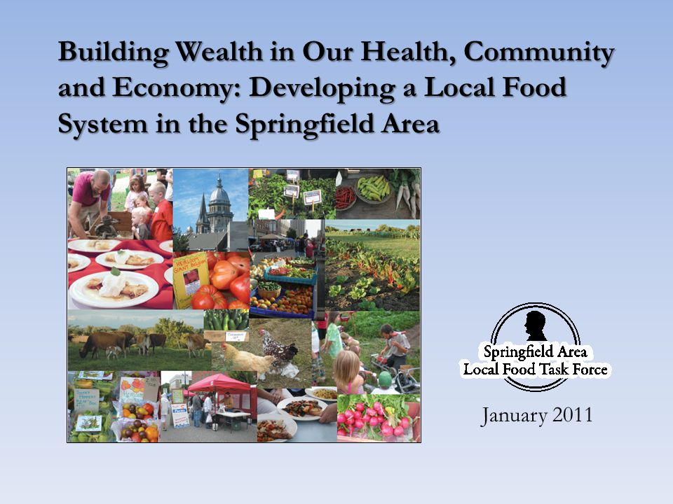 The Springfield Area Local Food Task Force History – Steering Committee: Spring 2009 – Public Meeting: July 2009 – Meetings/Assessment: July 2009 – August 2010 – Ken Meter Presentations: March 2010 and October 2010