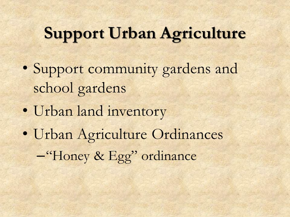 Support Urban Agriculture Support community gardens and school gardens Urban land inventory Urban Agriculture Ordinances – Honey & Egg ordinance