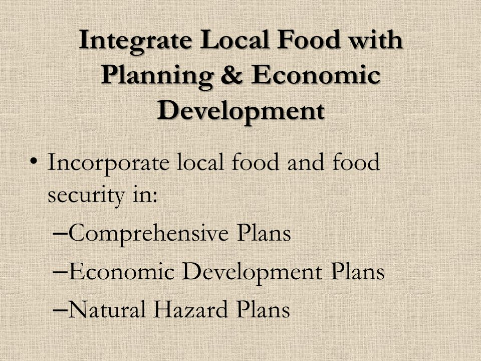 Integrate Local Food with Planning & Economic Development Incorporate local food and food security in: – Comprehensive Plans – Economic Development Plans – Natural Hazard Plans