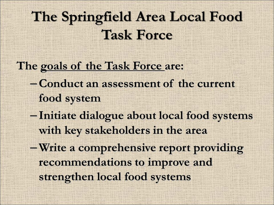 The Springfield Area Local Food Task Force The goals of the Task Force are: – Conduct an assessment of the current food system – Initiate dialogue about local food systems with key stakeholders in the area – Write a comprehensive report providing recommendations to improve and strengthen local food systems