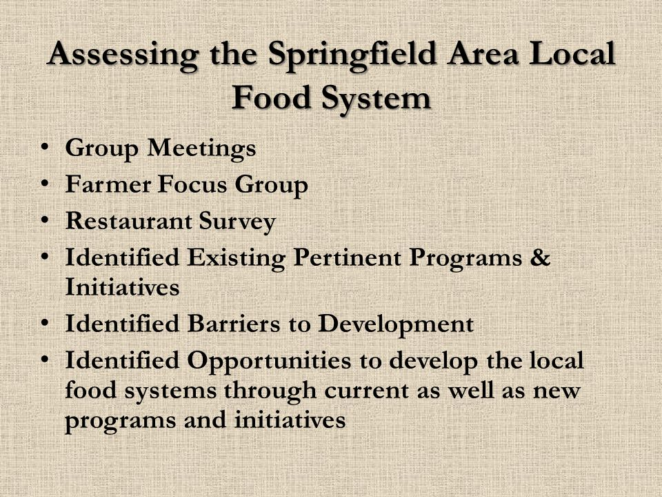 Assessing the Springfield Area Local Food System Group Meetings Farmer Focus Group Restaurant Survey Identified Existing Pertinent Programs & Initiatives Identified Barriers to Development Identified Opportunities to develop the local food systems through current as well as new programs and initiatives