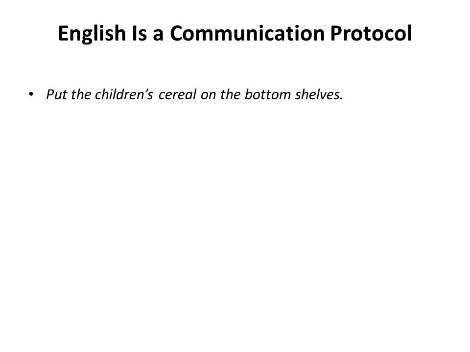 English Is a Communication Protocol Put the childrens cereal on the bottom shelves.