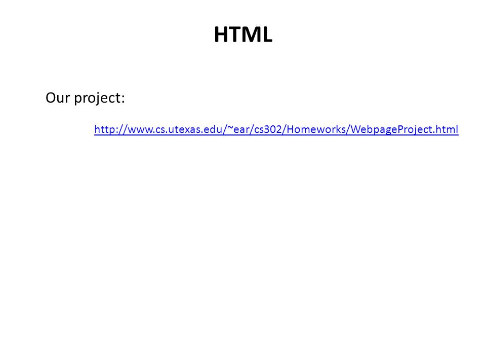 HTML Our project: http://www.cs.utexas.edu/~ear/cs302/Homeworks/WebpageProject.html