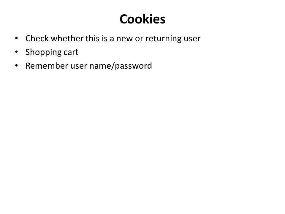 Cookies Check whether this is a new or returning user Shopping cart Remember user name/password