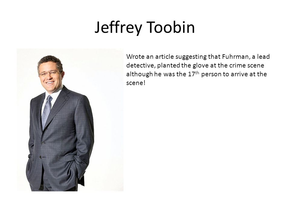 Jeffrey Toobin Wrote an article suggesting that Fuhrman, a lead detective, planted the glove at the crime scene although he was the 17 th person to arrive at the scene!
