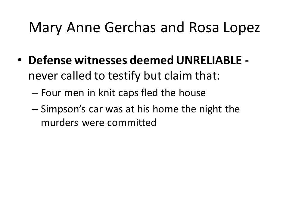 Mary Anne Gerchas and Rosa Lopez Defense witnesses deemed UNRELIABLE - never called to testify but claim that: – Four men in knit caps fled the house – Simpsons car was at his home the night the murders were committed