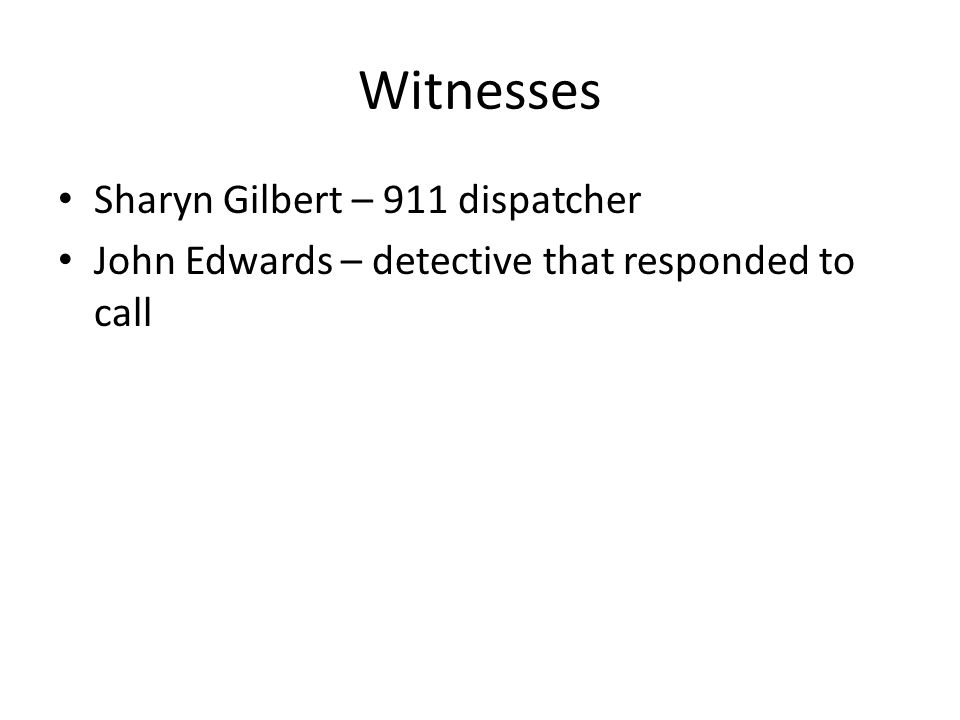 Witnesses Sharyn Gilbert – 911 dispatcher John Edwards – detective that responded to call