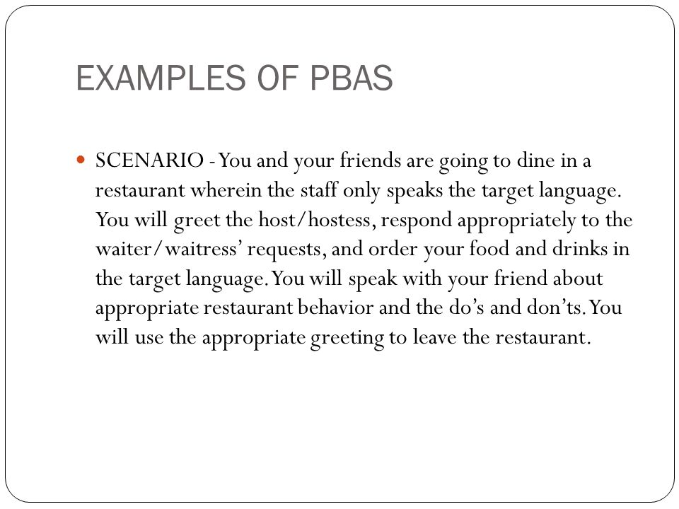 EXAMPLES OF PBAS SCENARIO - You and your friends are going to dine in a restaurant wherein the staff only speaks the target language. You will greet t