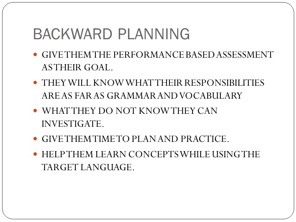 BACKWARD PLANNING GIVE THEM THE PERFORMANCE BASED ASSESSMENT AS THEIR GOAL. THEY WILL KNOW WHAT THEIR RESPONSIBILITIES ARE AS FAR AS GRAMMAR AND VOCAB