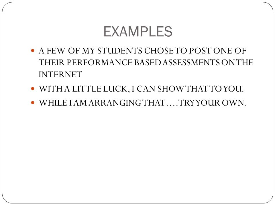 EXAMPLES A FEW OF MY STUDENTS CHOSE TO POST ONE OF THEIR PERFORMANCE BASED ASSESSMENTS ON THE INTERNET WITH A LITTLE LUCK, I CAN SHOW THAT TO YOU. WHI