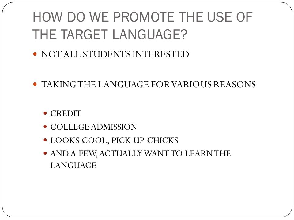 HOW DO WE PROMOTE THE USE OF THE TARGET LANGUAGE? NOT ALL STUDENTS INTERESTED TAKING THE LANGUAGE FOR VARIOUS REASONS CREDIT COLLEGE ADMISSION LOOKS C