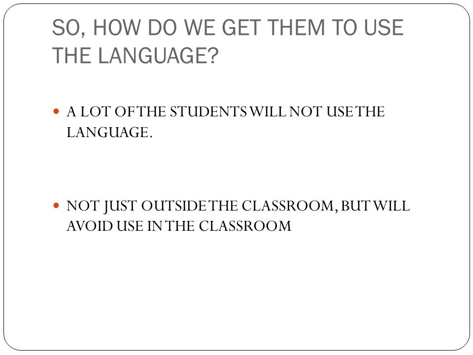 SO, HOW DO WE GET THEM TO USE THE LANGUAGE? A LOT OF THE STUDENTS WILL NOT USE THE LANGUAGE. NOT JUST OUTSIDE THE CLASSROOM, BUT WILL AVOID USE IN THE