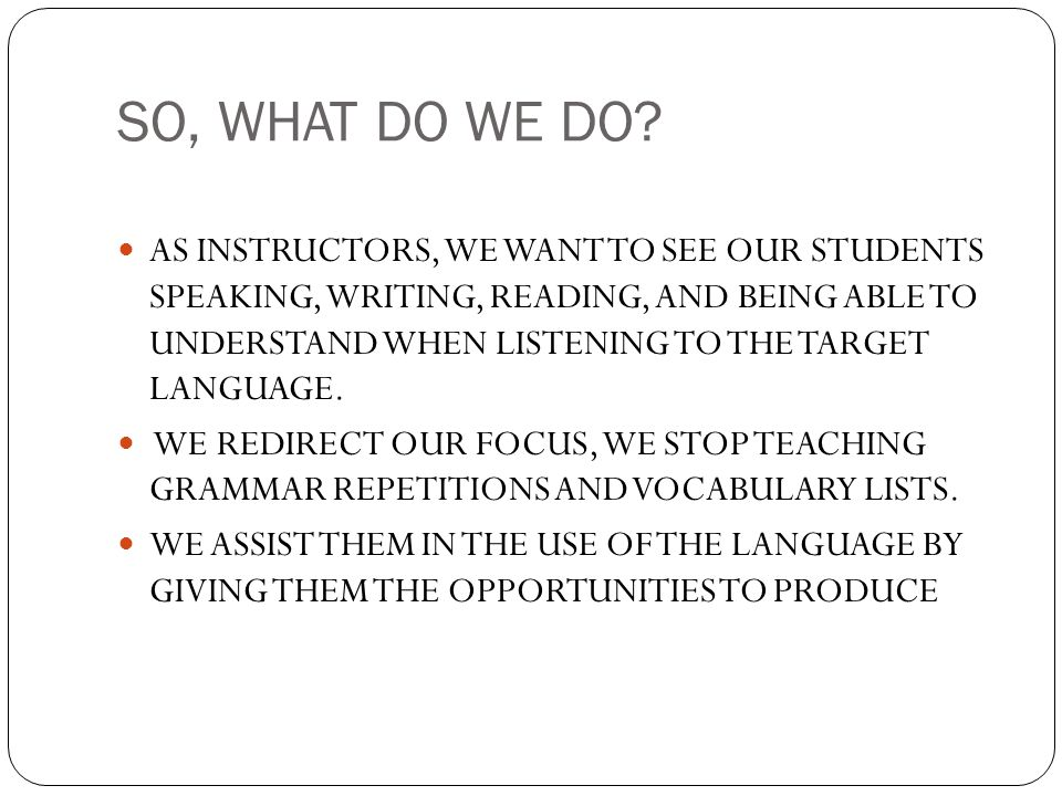 SO, WHAT DO WE DO? AS INSTRUCTORS, WE WANT TO SEE OUR STUDENTS SPEAKING, WRITING, READING, AND BEING ABLE TO UNDERSTAND WHEN LISTENING TO THE TARGET L