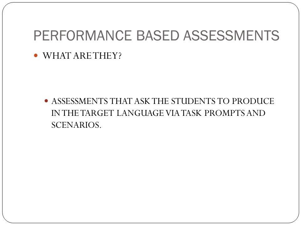 PERFORMANCE BASED ASSESSMENTS WHAT ARE THEY? ASSESSMENTS THAT ASK THE STUDENTS TO PRODUCE IN THE TARGET LANGUAGE VIA TASK PROMPTS AND SCENARIOS.