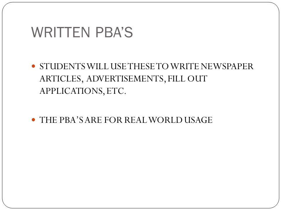 WRITTEN PBAS STUDENTS WILL USE THESE TO WRITE NEWSPAPER ARTICLES, ADVERTISEMENTS, FILL OUT APPLICATIONS, ETC. THE PBAS ARE FOR REAL WORLD USAGE