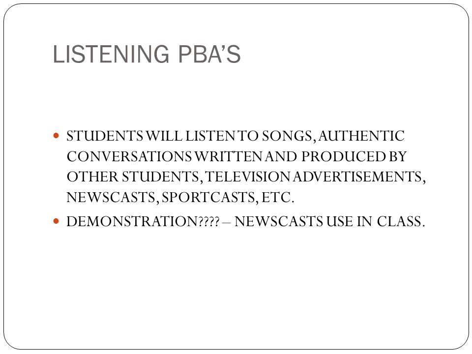 LISTENING PBAS STUDENTS WILL LISTEN TO SONGS, AUTHENTIC CONVERSATIONS WRITTEN AND PRODUCED BY OTHER STUDENTS, TELEVISION ADVERTISEMENTS, NEWSCASTS, SP