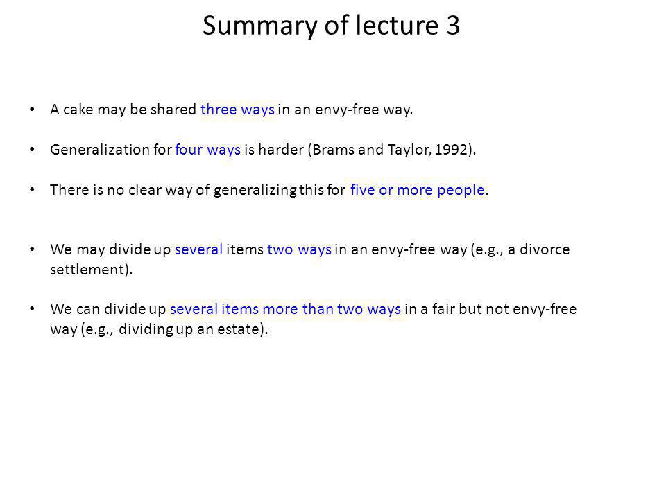 Summary of lecture 3 A cake may be shared three ways in an envy-free way.